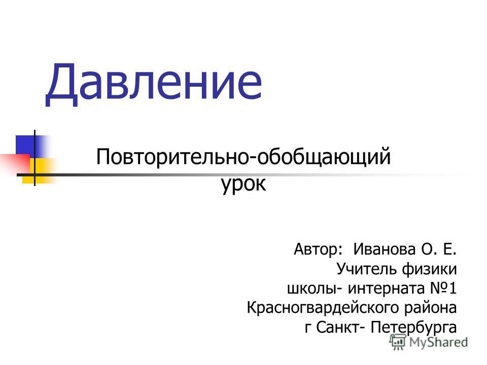 Давление Повторительно-обобщающий урок Автор: Иванова О. Е. Учитель физики школы- интерната 1 Красногвардейского района г Санкт- Петербурга