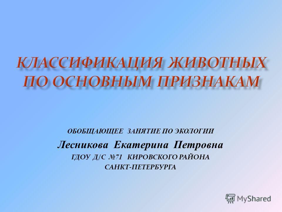 ОБОБЩАЮЩЕЕ ЗАНЯТИЕ ПО ЭКОЛОГИИ Лесникова Екатерина Петровна ГДОУ Д/С 71 КИРОВСКОГО РАЙОНА САНКТ-ПЕТЕРБУРГА