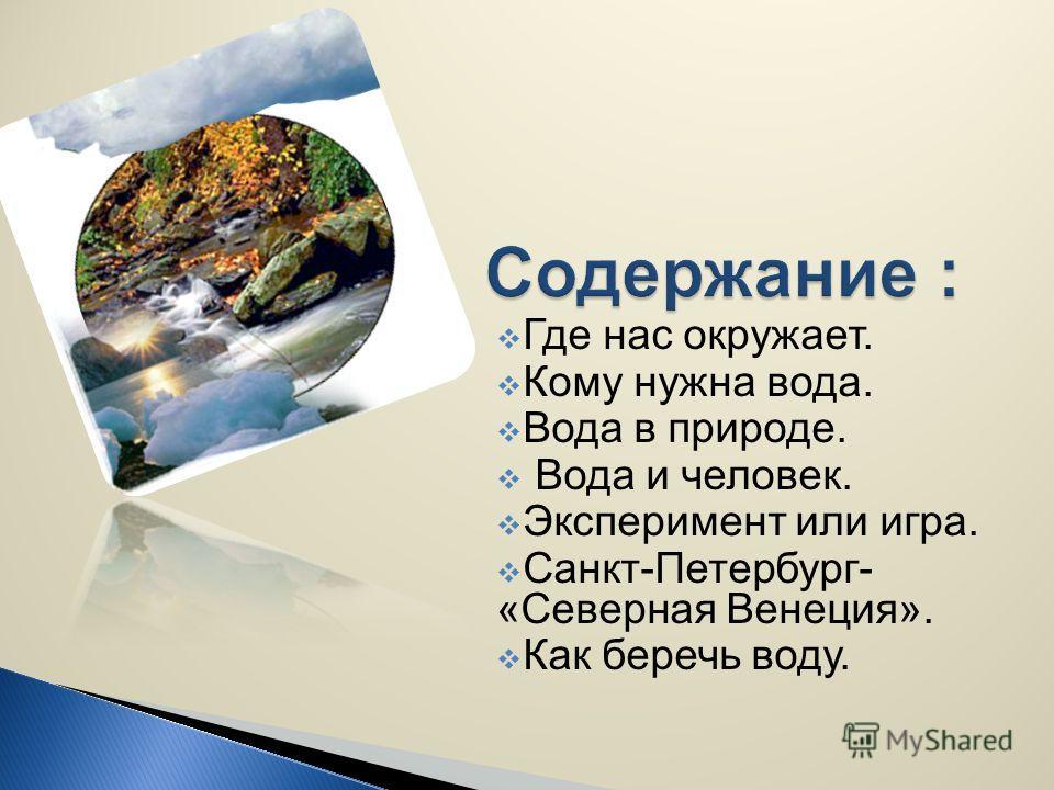 Где нас окружает. Кому нужна вода. Вода в природе. Вода и человек. Эксперимент или игра. Санкт-Петербург- «Северная Венеция». Как беречь воду.