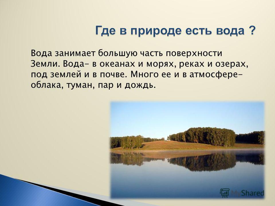 Вода занимает большую часть поверхности Земли. Вода- в океанах и морях, реках и озерах, под землей и в почве. Много ее и в атмосфере- облака, туман, пар и дождь.
