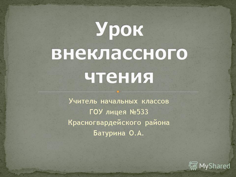 Учитель начальных классов ГОУ лицея 533 Красногвардейского района Батурина О.А.