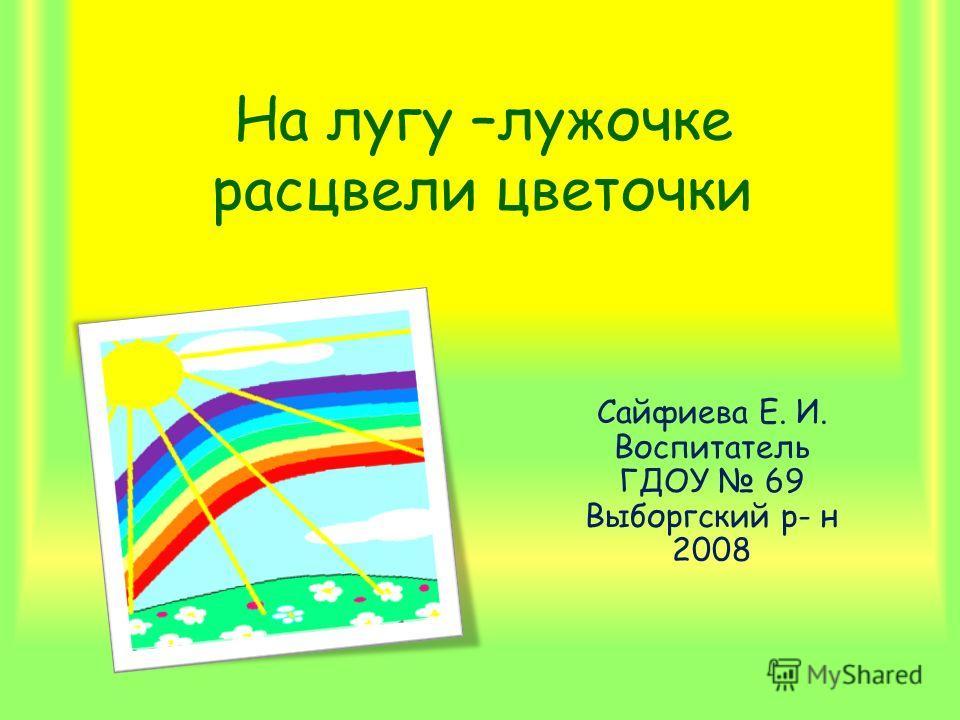 На лугу –лужочке расцвели цветочки Сайфиева Е. И. Воспитатель ГДОУ 69 Выборгский р- н 2008