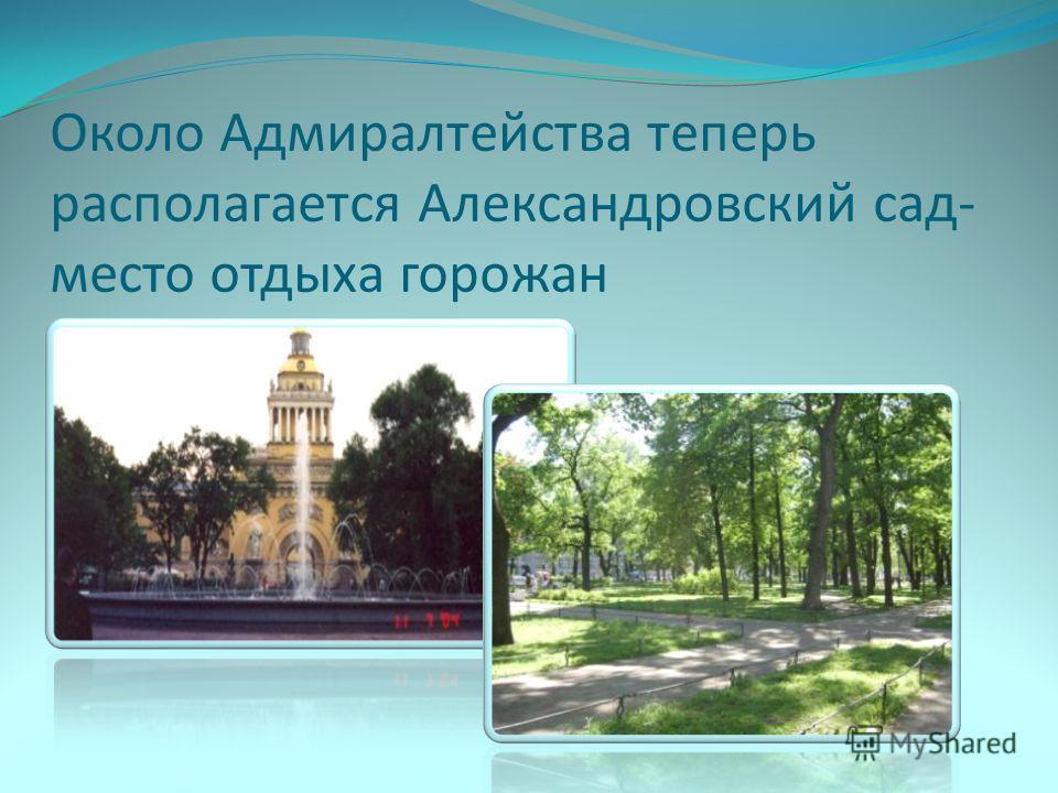 Около Адмиралтейства теперь располагается Александровский сад- место отдыха горожан