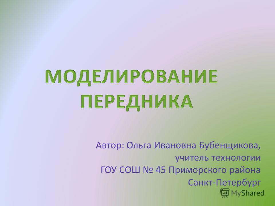 Автор: Ольга Ивановна Бубенщикова, учитель технологии ГОУ СОШ 45 Приморского района Санкт-Петербург
