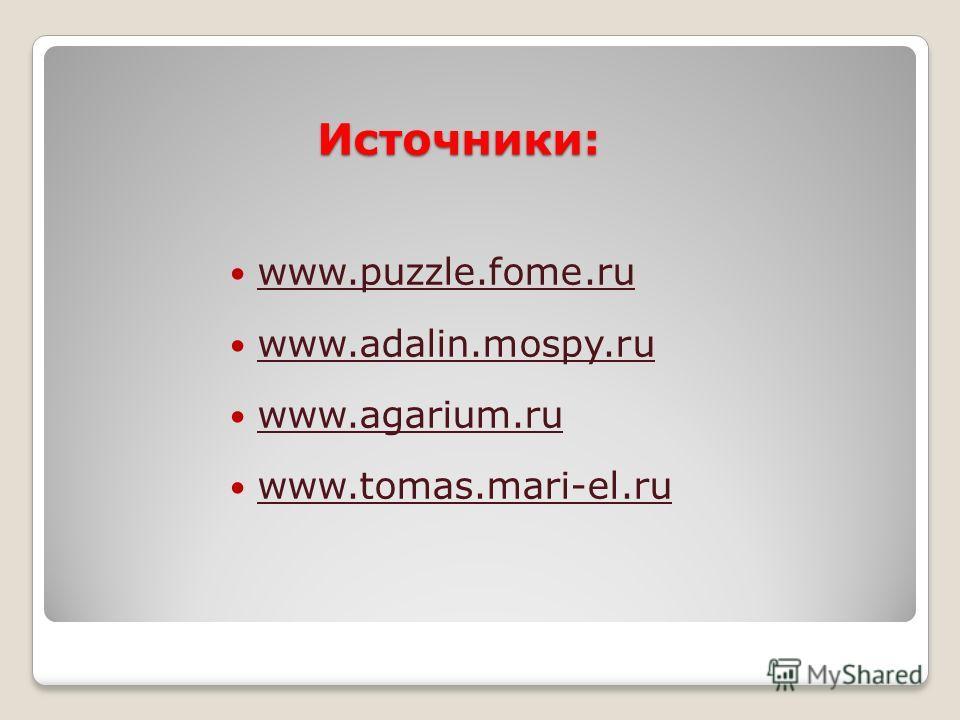 Источники: www.puzzle.fome.ru www.adalin.mospy.ru www.agarium.ru www.tomas.mari-el.ru
