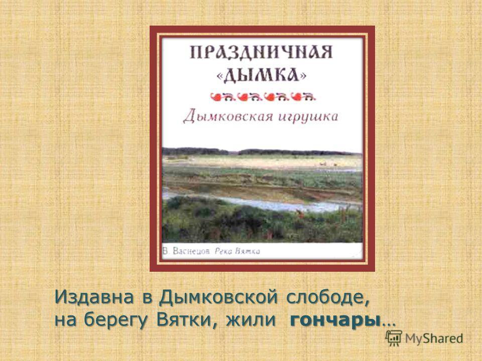 Издавна в Дымковской слободе, на берегу Вятки, жили гончары…