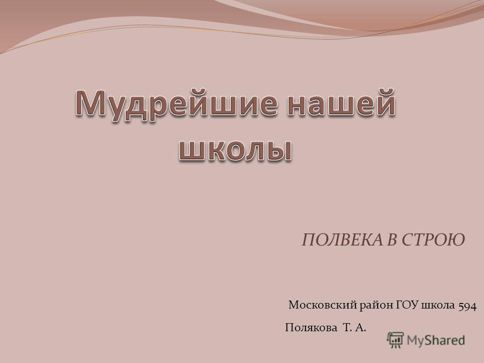 ПОЛВЕКА В СТРОЮ Полякова Т. А. Московский район ГОУ школа 594