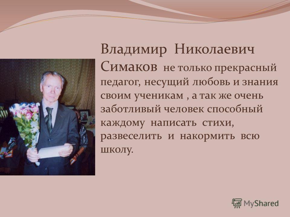 Владимир Николаевич Симаков не только прекрасный педагог, несущий любовь и знания своим ученикам, а так же очень заботливый человек способный каждому написать стихи, развеселить и накормить всю школу.