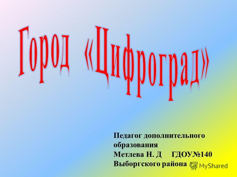 Педагог дополнительного образования Метлева Н. Д ГДОУ 140 Выборгского района