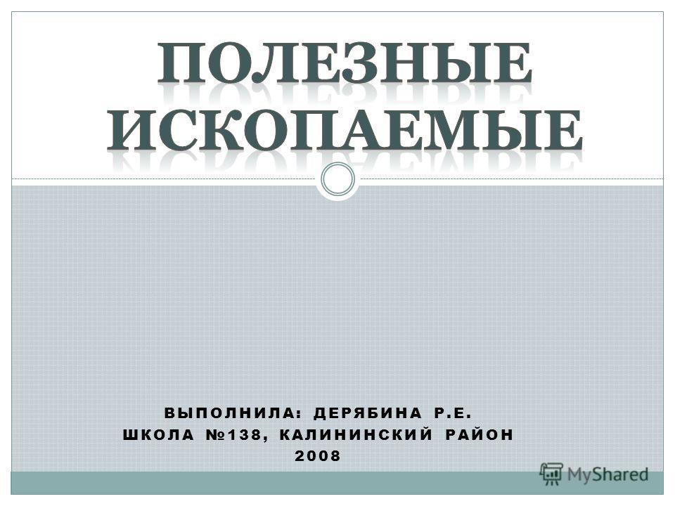ВЫПОЛНИЛА: ДЕРЯБИНА Р.Е. ШКОЛА 138, КАЛИНИНСКИЙ РАЙОН 2008