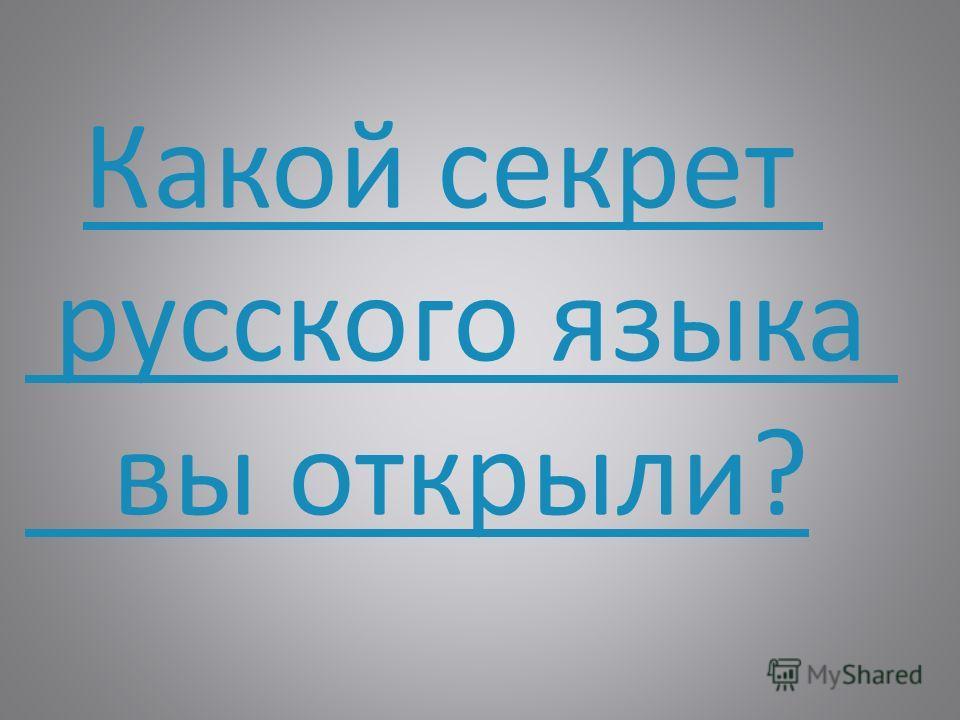 Какой секрет русского языка вы открыли?