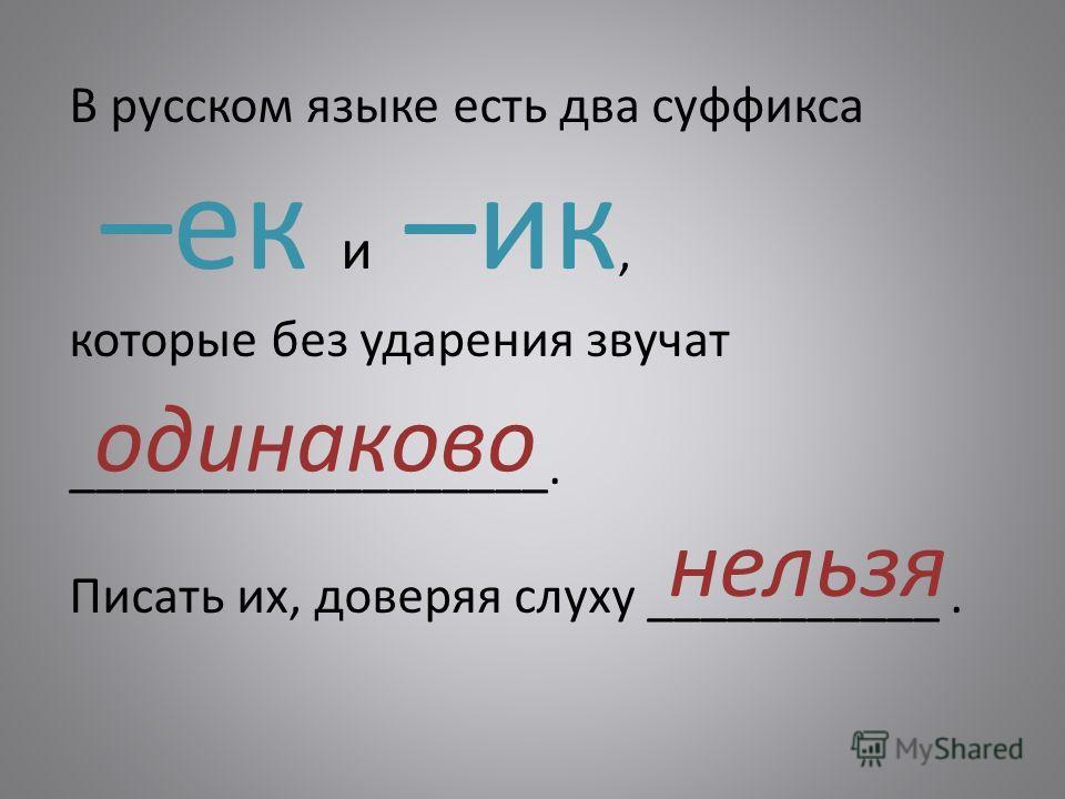 В русском языке есть два суффикса –ек и –ик, которые без ударения звучат __________________. Писать их, доверяя слуху ___________. одинаково нельзя