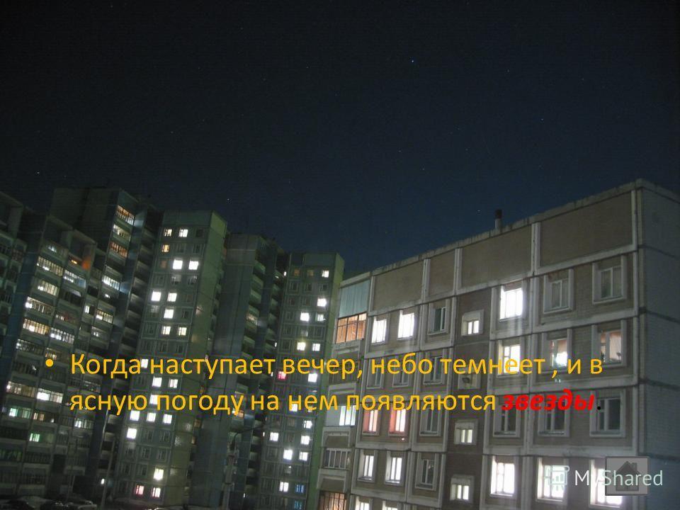Когда наступает вечер, небо темнеет, и в ясную погоду на нем появляются звезды.