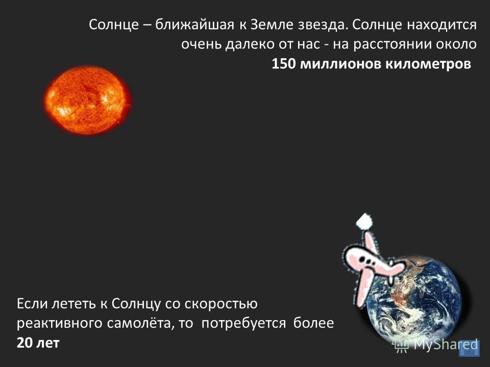 Солнце – ближайшая к Земле звезда. Солнце находится очень далеко от нас - на расстоянии около 150 миллионов километров Если лететь к Солнцу со скоростью реактивного самолёта, то потребуется более 20 лет