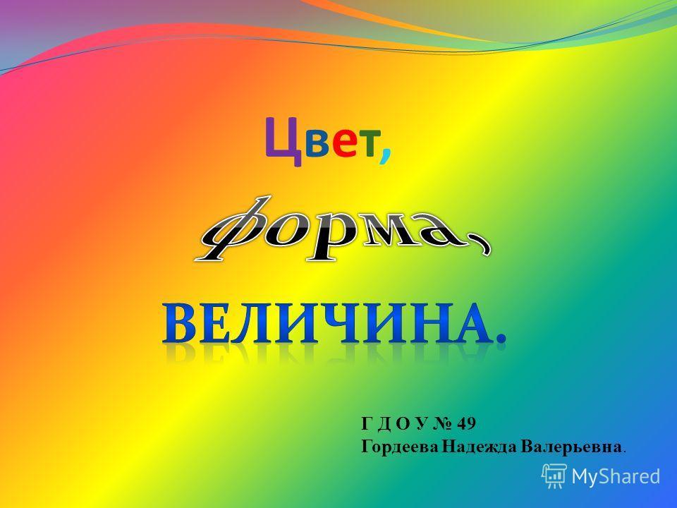 Цвет,Цвет, Г Д О У 49 Гордеева Надежда Валерьевна.