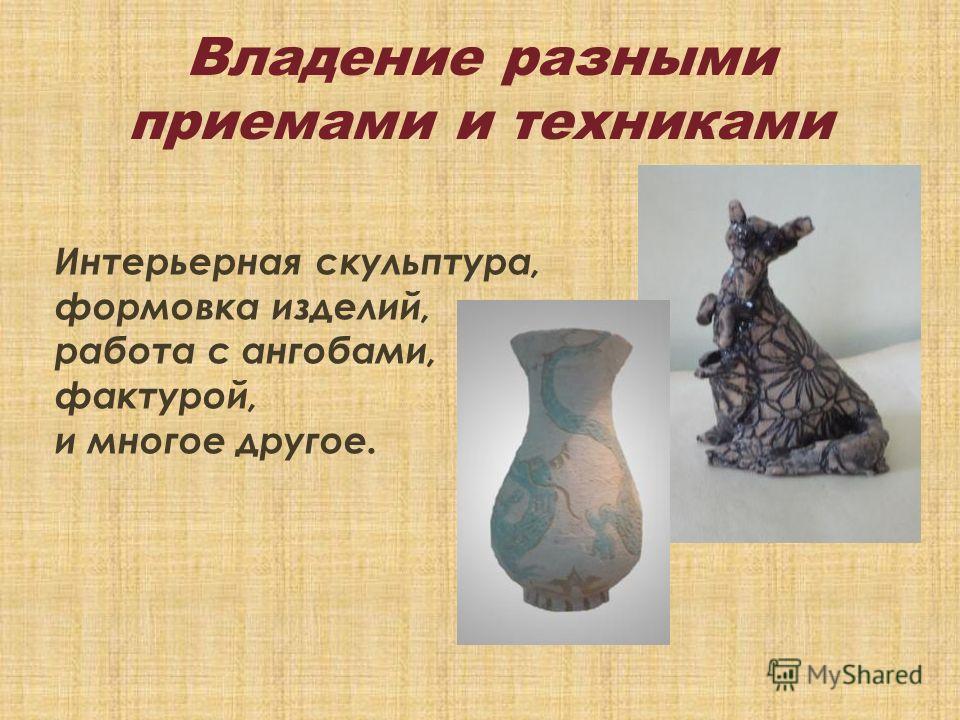 Владение разными приемами и техниками Интерьерная скульптура, формовка изделий, работа с ангобами, фактурой, и многое другое.