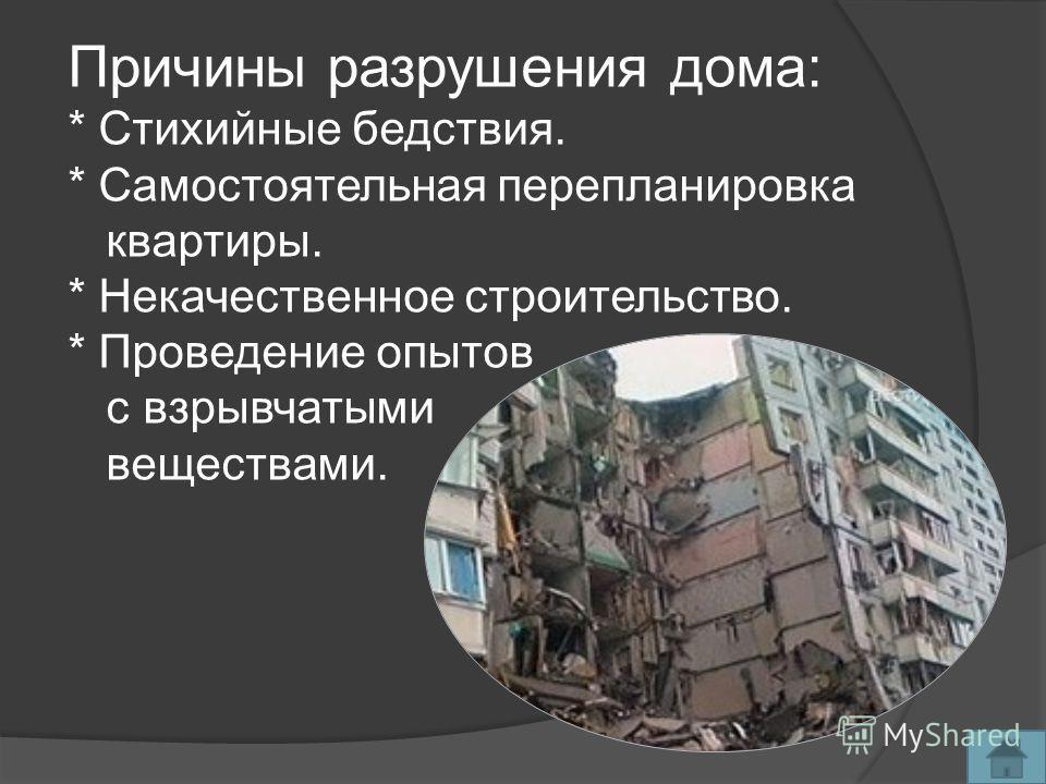 Причины разрушения дома: * Стихийные бедствия. * Самостоятельная перепланировка квартиры. * Некачественное строительство. * Проведение опытов с взрывчатыми веществами.