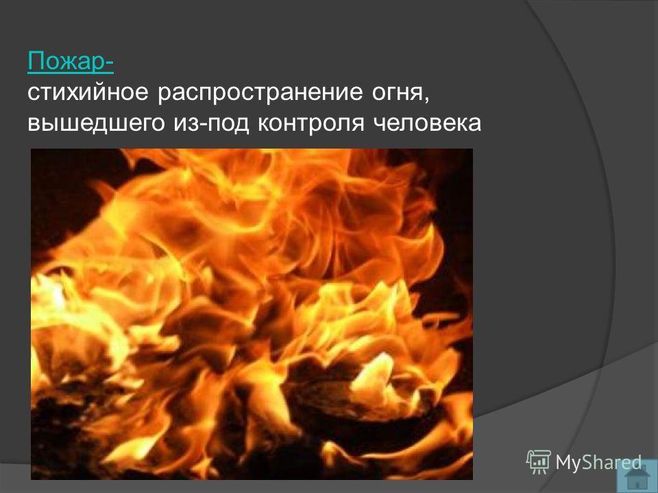 Пожар- стихийное распространение огня, вышедшего из-под контроля человека