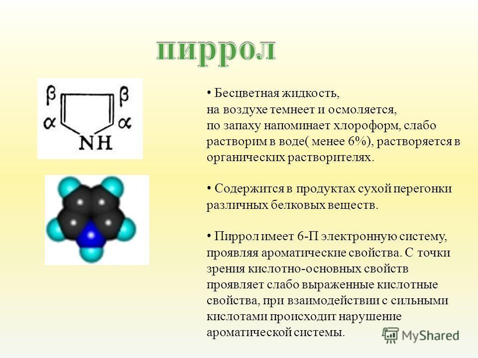 Бесцветная жидкость, на воздухе темнеет и осмоляется, по запаху напоминает хлороформ, слабо растворим в воде ( менее 6%), растворяется в органических растворителях. Содержится в продуктах сухой перегонки различных белковых веществ. Пиррол имеет 6- П