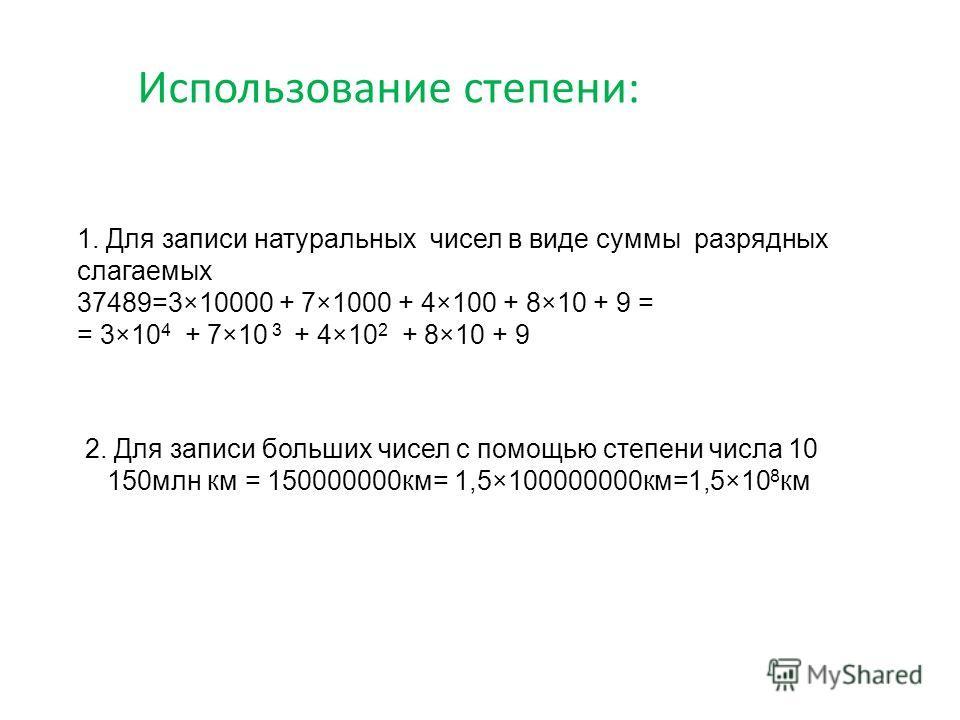 Использование степени: 1. Для записи натуральных чисел в виде суммы разрядных слагаемых 37489=3×10000 + 7×1000 + 4×100 + 8×10 + 9 = = 3×10 4 + 7×10 3 + 4×10 2 + 8×10 + 9 2. Для записи больших чисел с помощью степени числа 10 150млн км = 150000000км=