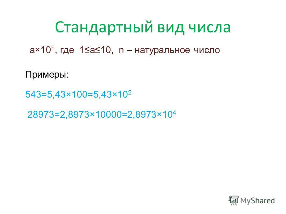 Стандартный вид числа a×10 n, где 1a10, n – натуральное число Примеры: 543=5,43×100=5,43×10 2 28973=2,8973×10000=2,8973×10 4
