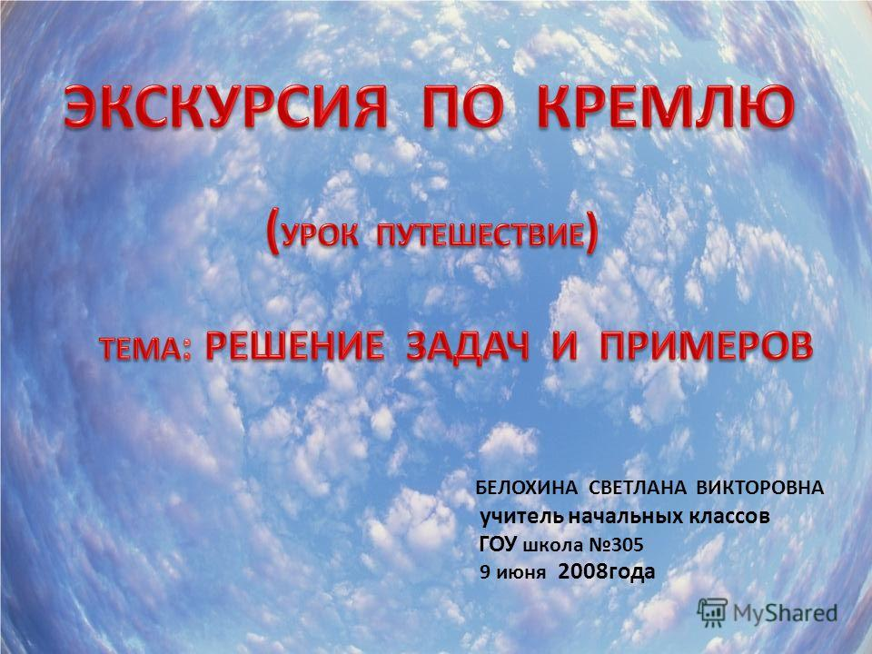 ГОУ школа 305 БЕЛОХИНА СВЕТЛАНА ВИКТОРОВНА учитель начальных классов 9 июня 2008года