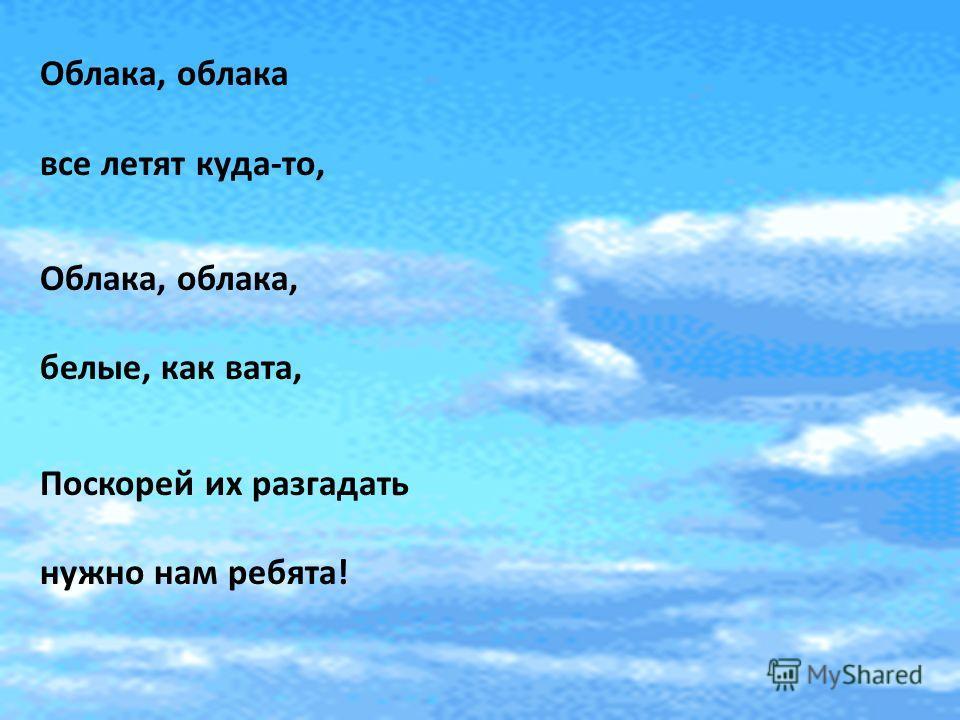 Облака, облака все летят куда-то, Облака, облака, белые, как вата, Поскорей их разгадать нужно нам ребята!