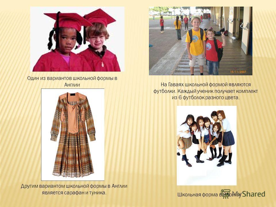На Гаваях школьной формой являются футболки. Каждый ученик получает комплект из 6 футболок разного цвета. Школьная форма в Японии Один из вариантов школьной формы в Англии Другим вариантом школьной формы в Англии является сарафан и туника.