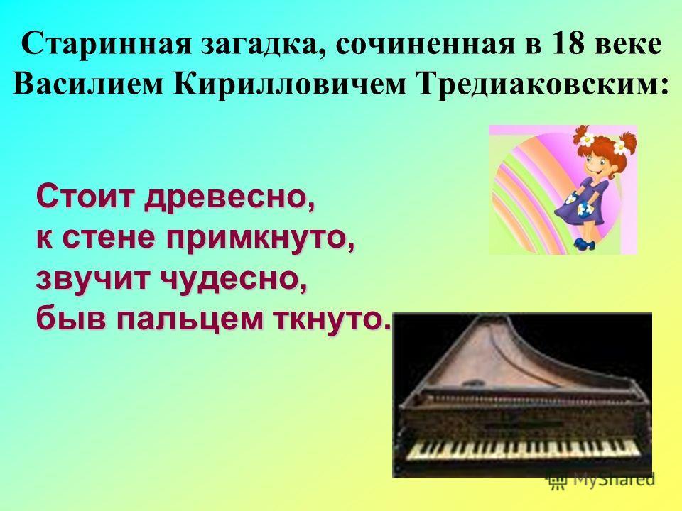 Старинная загадка, сочиненная в 18 веке Василием Кирилловичем Тредиаковским: Стоит древесно, к стене примкнуто, звучит чудесно, быв пальцем ткнуто.