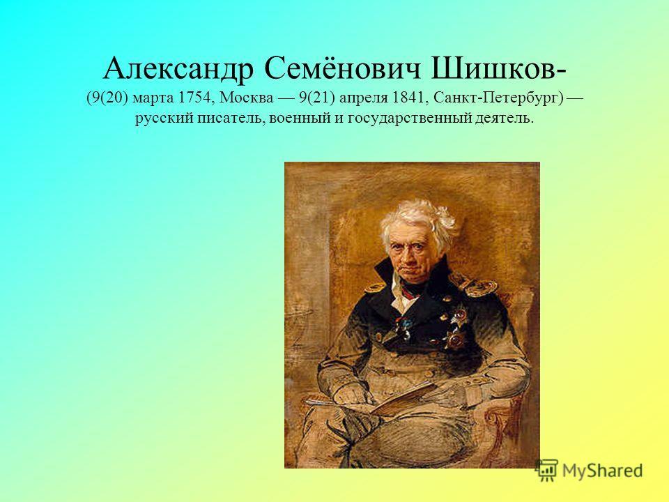 Александр Семёнович Шишков- (9(20) марта 1754, Москва 9(21) апреля 1841, Санкт-Петербург) русский писатель, военный и государственный деятель.