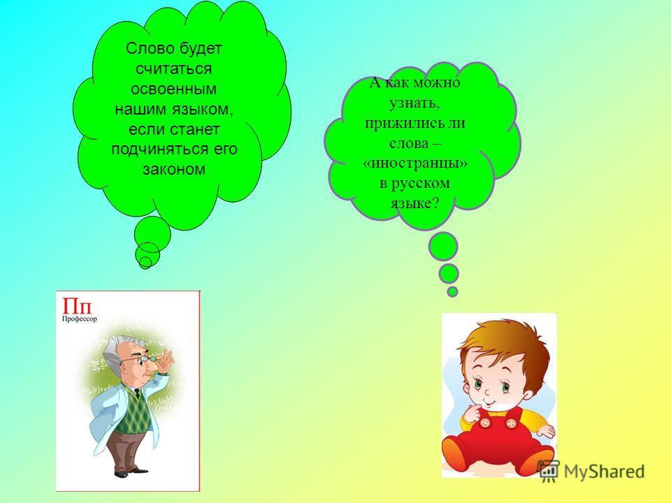 А как можно узнать, прижились ли слова – «иностранцы» в русском языке? Слово будет считаться освоенным нашим языком, если станет подчиняться его законом