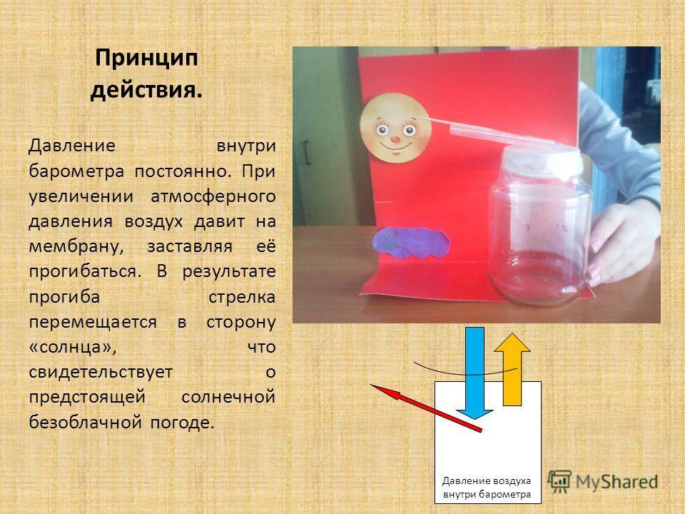 Принцип действия. Давление внутри барометра постоянно. При увеличении атмосферного давления воздух давит на мембрану, заставляя её прогибаться. В результате прогиба стрелка перемещается в сторону «солнца», что свидетельствует о предстоящей солнечной