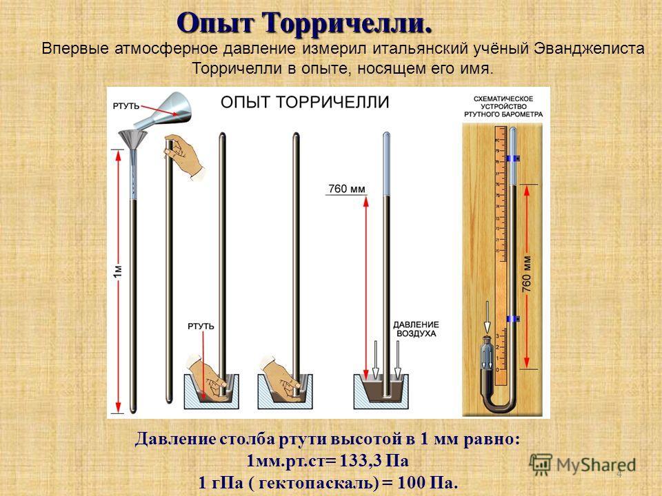 4 Опыт Торричелли. Впервые атмосферное давление измерил итальянский учёный Эванджелиста Торричелли в опыте, носящем его имя. Давление столба ртути высотой в 1 мм равно: 1мм.рт.ст= 133,3 Па 1 гПа ( гектопаскаль) = 100 Па.