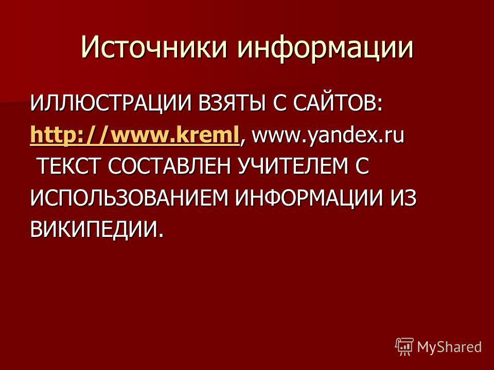 Источники информации ИЛЛЮСТРАЦИИ ВЗЯТЫ С САЙТОВ: http://www.kremlhttp://www.kreml, www.yandex.ru http://www.kreml ТЕКСТ СОСТАВЛЕН УЧИТЕЛЕМ С ТЕКСТ СОСТАВЛЕН УЧИТЕЛЕМ С ИСПОЛЬЗОВАНИЕМ ИНФОРМАЦИИ ИЗ ВИКИПЕДИИ.
