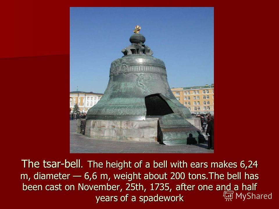 The tsar-bell. The height of a bell with ears makes 6,24 m, diameter 6,6 m, weight about 200 tons.The bell has been cast on November, 25th, 1735, after one and a half years of a spadework