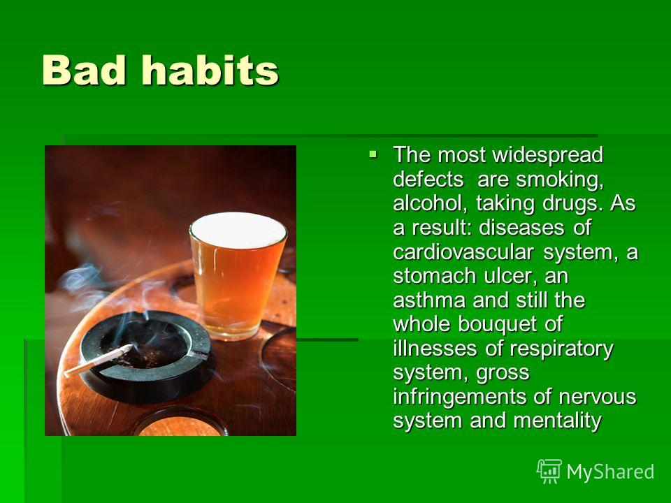 Bad habits The most widespread defects are smoking, аlcohol, taking drugs. As a result: diseases of cardiovascular system, a stomach ulcer, an asthma and still the whole bouquet of illnesses of respiratory system, gross infringements of nervous syste