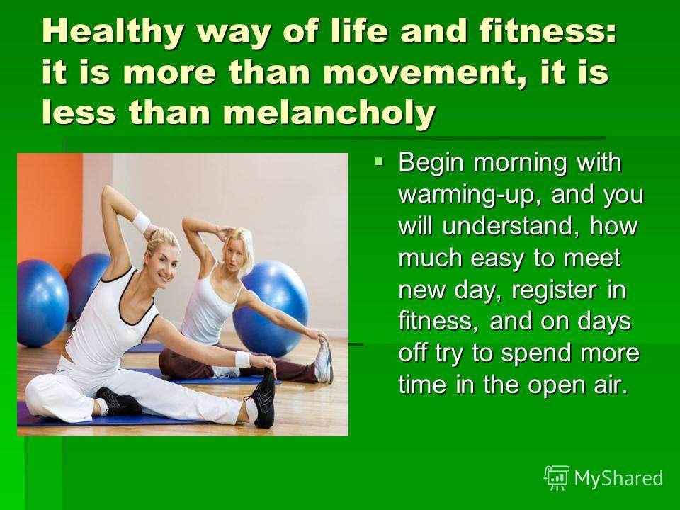 Healthy way of life and fitness: it is more than movement, it is less than melancholy Begin morning with warming-up, and you will understand, how much easy to meet new day, register in fitness, and on days off try to spend more time in the open air.