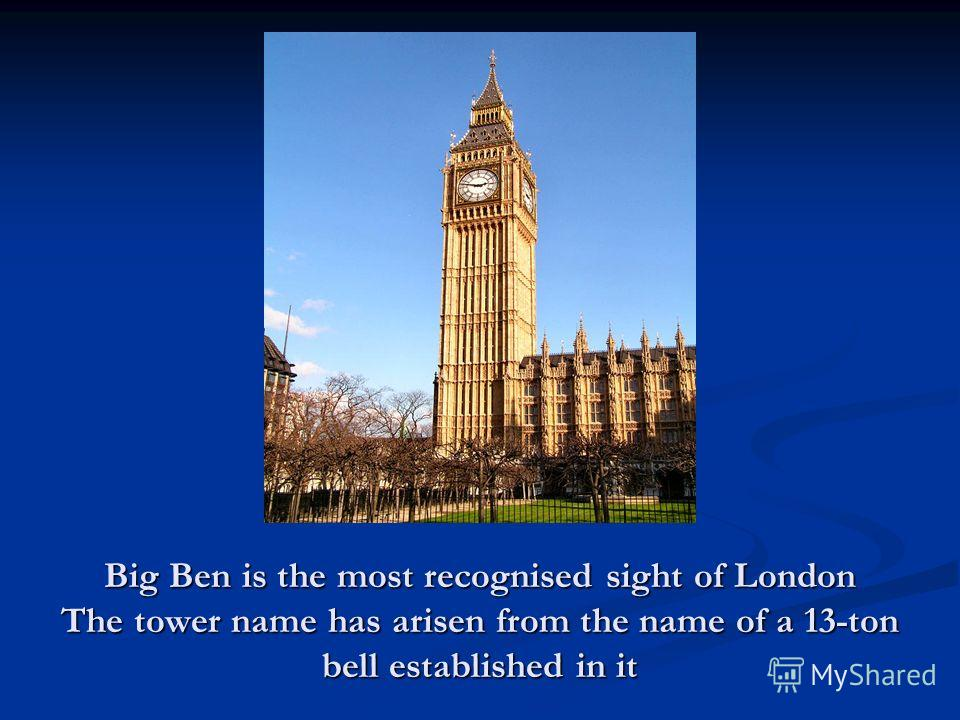 Big Ben is the most recognised sight of London The tower name has arisen from the name of a 13-ton bell established in it