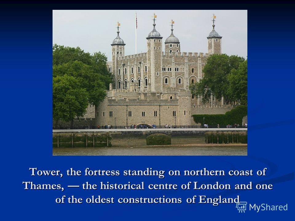 Tower, the fortress standing on northern coast of Thames, the historical centre of London and one of the oldest constructions of England