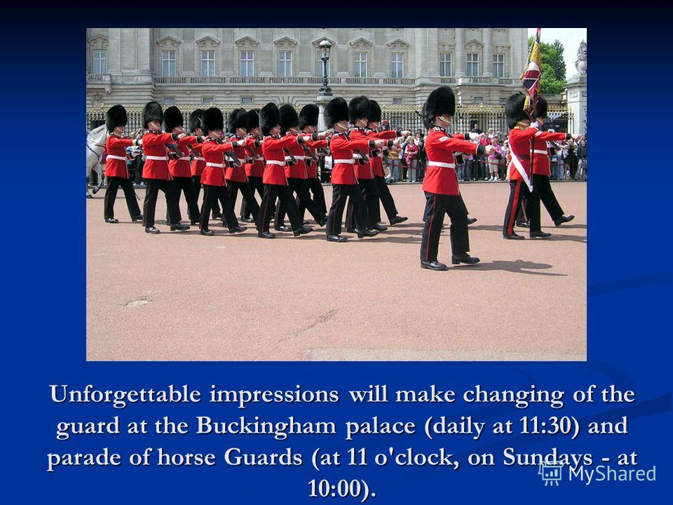 Unforgettable impressions will make changing of the guard at the Buckingham palace (daily at 11:30) and parade of horse Guards (at 11 o'clock, on Sundays - at 10:00).
