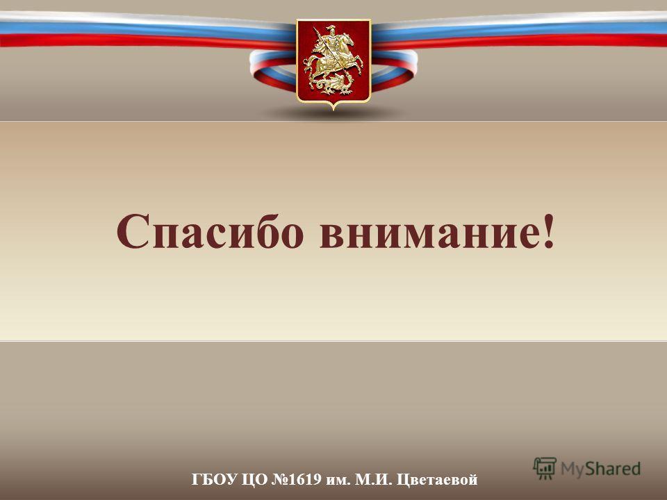 Спасибо внимание! ГБОУ ЦО 1619 им. М.И. Цветаевой