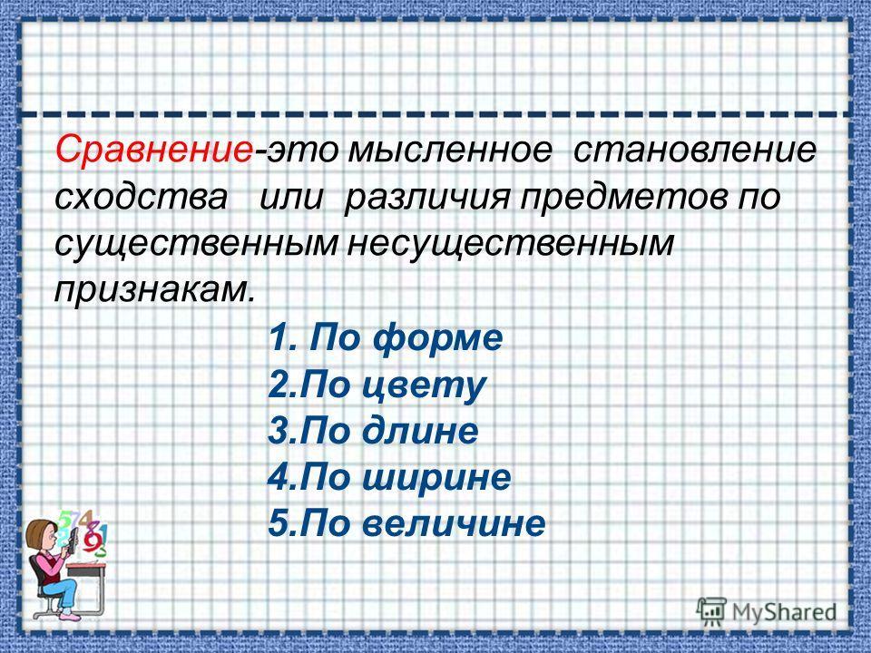 Сравнение-это мысленное становление сходства или различия предметов по существенным несущественным признакам. 1. По форме 2.По цвету 3.По длине 4.По ширине 5.По величине