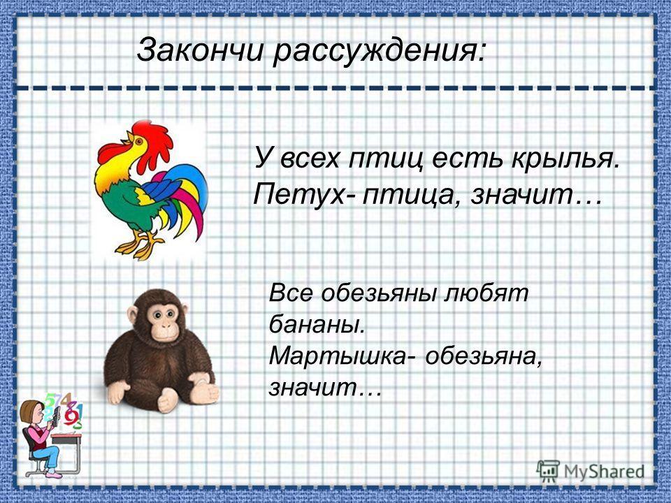 Закончи рассуждения: У всех птиц есть крылья. Петух- птица, значит… Все обезьяны любят бананы. Мартышка- обезьяна, значит…