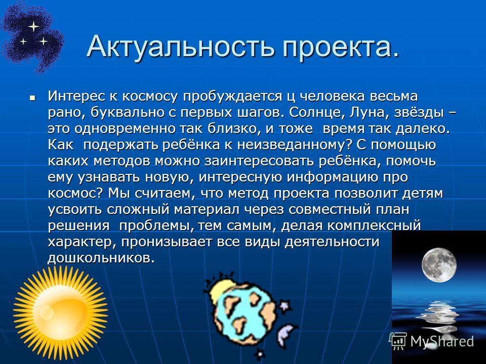 Актуальность проекта. Интерес к космосу пробуждается ц человека весьма рано, буквально с первых шагов. Солнце, Луна, звёзды – это одновременно так близко, и тоже время так далеко. Как подержать ребёнка к неизведанному? С помощью каких методов можно з