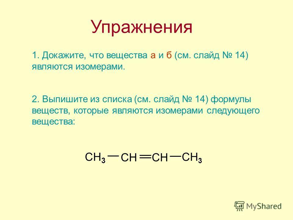 Упражнения 1. Докажите, что вещества а и б (см. слайд 14) являются изомерами. 2. Выпишите из списка (см. слайд 14) формулы веществ, которые являются изомерами следующего вещества: CH 3 CH
