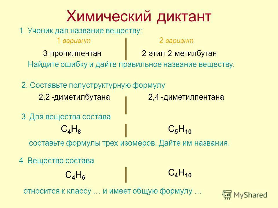 Химический диктант 1. Ученик дал название веществу: 1 вариант 2 вариант 3-пропилпентан Найдите ошибку и дайте правильное название веществу. 2-этил-2-метилбутан 2. Составьте полуструктурную формулу 2,2 -диметилбутана2,4 -диметилпентана 3. Для вещества