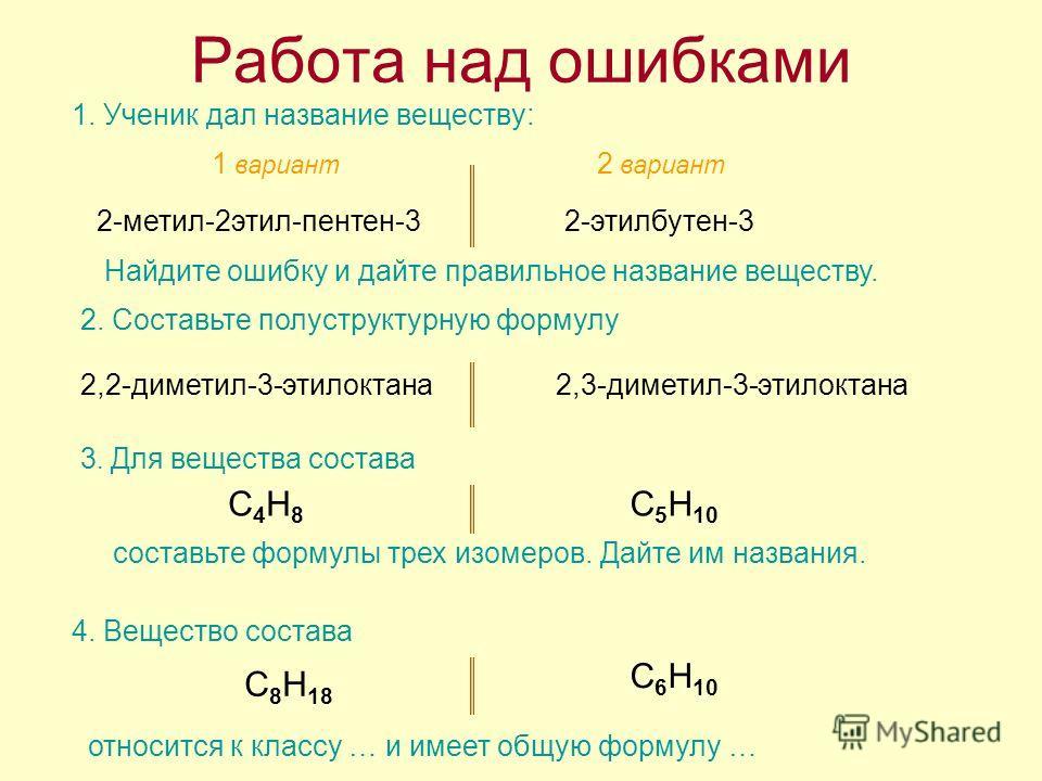 Работа над ошибками 1. Ученик дал название веществу: 1 вариант 2 вариант 2-метил-2этил-пентен-3 Найдите ошибку и дайте правильное название веществу. 2-этилбутен-3 2. Составьте полуструктурную формулу 2,2-диметил-3-этилоктана2,3-диметил-3-этилоктана 3