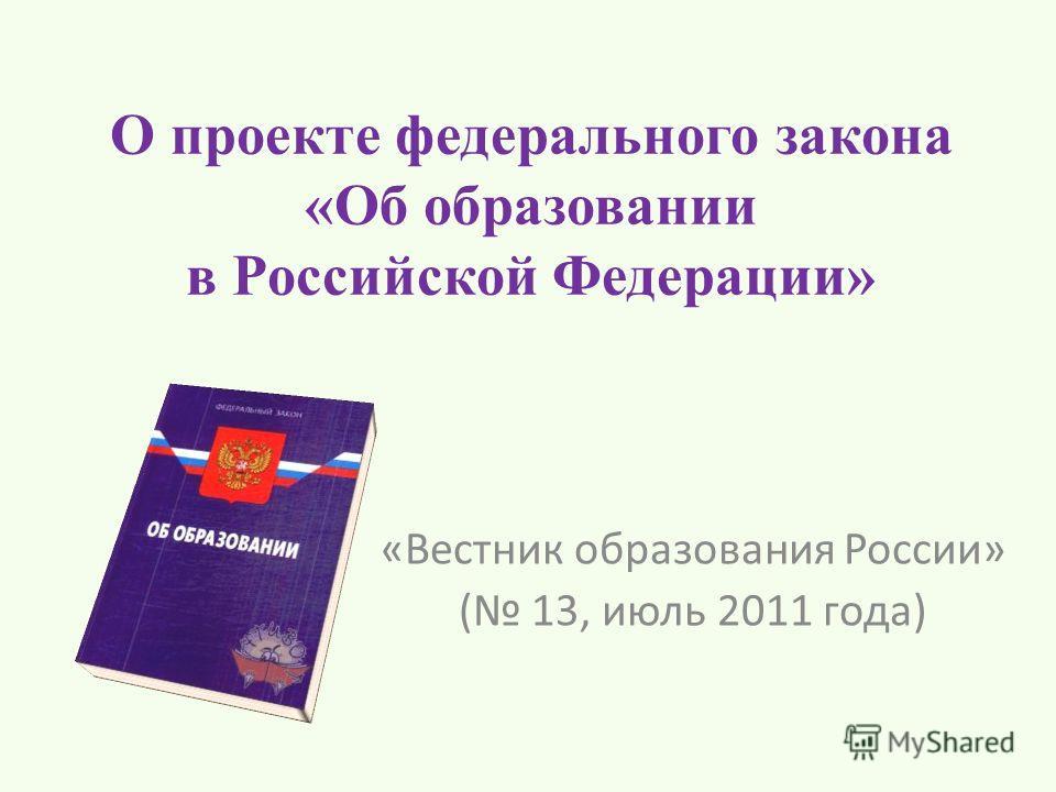 О проекте федерального закона «Об образовании в Российской Федерации» «Вестник образования России» ( 13, июль 2011 года)