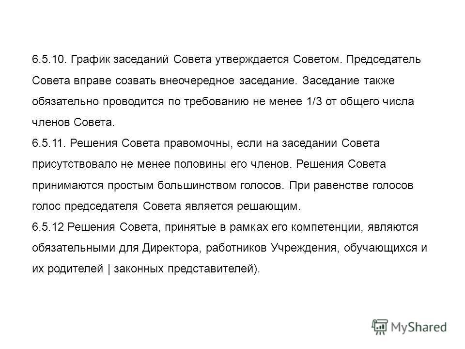 6.5.10. График заседаний Совета утверждается Советом. Председатель Совета вправе созвать внеочередное заседание. Заседание также обязательно проводится по требованию не менее 1/3 от общего числа членов Совета. 6.5.11. Решения Совета правомочны, если