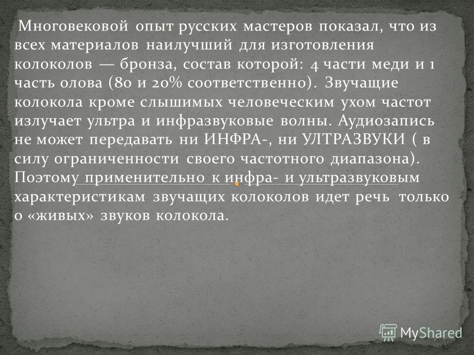 Многовековой опыт русских мастеров показал, что из всех материалов наилучший для изготовления колоколов бронза, состав которой: 4 части меди и 1 часть олова (80 и 20% соответственно). Звучащие колокола кроме слышимых человеческим ухом частот излучае